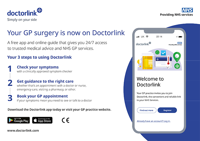 Your GP Surgery is now on Doctor Link A free app and online guide that gives you 24/7 access to trusted medical advice and NHS GP Services. Your 3 steps to using Doctorlink 1 Check your symptoms with a clinically approved symptom checker 2 Get guidance to the right care whether that's an appointment with a doctor or nurse emergency care visiting a pharmacy or other 3 Book your GP appointment if your symptoms mean you need to see or talk to a doctor download the doctorlink app today or visit your GP Practice Get it on Google Play Download on the App Store